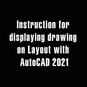 Instruction for displaying drawing on Layout with AutoCAD 2021